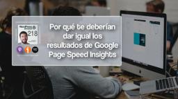 218 | Por qué te deberían de dar igual los resultado de Google Page Speed Insights