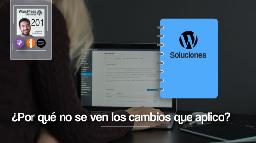 201 | Hago modificaciones en WordPress y no se ven los cambios