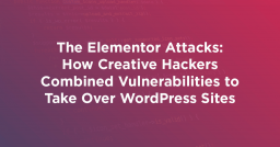 The Elementor Attacks: How Creative Hackers Combined Vulnerabilities to Take Over WordPress Sites