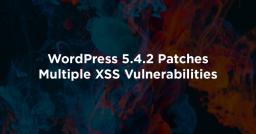 WordPress 5.4.2 Patches Multiple XSS Vulnerabilities