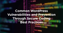 Common WordPress Vulnerabilities and Prevention Through Secure Coding Best Practices